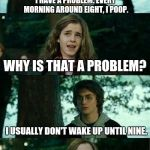 Full Of Crap | I HAVE A PROBLEM. EVERY MORNING AROUND EIGHT, I POOP. WHY IS THAT A PROBLEM? I USUALLY DON'T WAKE UP UNTIL NINE. | image tagged in memes,horny harry | made w/ Imgflip meme maker