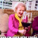 Betty White Wine | PEOPLE ARE CELEBRATING NATIONAL WINE DAY AND I'M OVER HERE LIVING NATIONAL WINE LIFE | image tagged in betty white wine | made w/ Imgflip meme maker