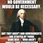 James Madison -- please read Federalist #51. | IF MEN WERE ANGELS, NO GOVERNMENT WOULD BE NECESSARY. BUT THEY AREN'T AND GOVERNMENTS ARE STAFFED BY THOSE SAME MEN . . . WHO AREN'T ANGELS, | image tagged in james madison,politics | made w/ Imgflip meme maker