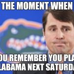 Muschamp Meme | THE MOMENT WHEN YOU REMEMBER YOU PLAY ALABAMA NEXT SATURDAY | image tagged in memes,muschamp | made w/ Imgflip meme maker