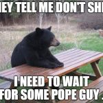 Bad Luck Bear Meme | THEY TELL ME DON'T SHIT. I NEED TO WAIT FOR SOME POPE GUY . | image tagged in memes,bad luck bear | made w/ Imgflip meme maker