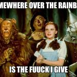 Wizard of oz | SOMEWHERE OVER THE RAINBOW IS THE FUUCK I GIVE | image tagged in wizard of oz | made w/ Imgflip meme maker