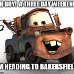 Tow Mater celebrating a three day holiday | OH BOY!  A THREE DAY WEEKEND! I'M HEADING TO BAKERSFIELD! | image tagged in tow mater 101,memes,redneck,holiday,funny,cars | made w/ Imgflip meme maker