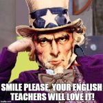 creepy condescending uncle sam | SMILE PLEASE. YOUR ENGLISH TEACHERS WILL LOVE IT! | image tagged in creepy condescending uncle sam | made w/ Imgflip meme maker