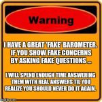 Warning Sign Meme | I HAVE A GREAT 'FAKE' BAROMETER. IF YOU SHOW FAKE CONCERNS BY ASKING FAKE QUESTIONS ... I WILL SPEND ENOUGH TIME ANSWERING THEM WITH REAL AN | image tagged in memes,warning sign | made w/ Imgflip meme maker
