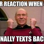 star trek | YOUR REACTION WHEN SHE FINALLY TEXTS BACK | image tagged in star trek | made w/ Imgflip meme maker