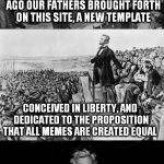 The Memesburg Address | FOUR MEMES AND SEVEN COMMENTS AGO OUR FATHERS BROUGHT FORTH ON THIS SITE, A NEW TEMPLATE NOW WE ARE ENGAGED IN A GREAT TROLL WAR, TESTING WH | image tagged in the gettysburg address,lincoln,funny meme,joke,troll,template | made w/ Imgflip meme maker