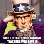 creepy condescending uncle sam | SMILE PLEASE! YOUR ENGLISH TEACHERS WILL LOVE IT | image tagged in creepy condescending uncle sam | made w/ Imgflip meme maker