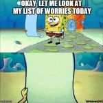 Spongebob_licenta | OKAY, LET ME LOOK AT MY LIST OF WORRIES TODAY | image tagged in spongebob_licenta | made w/ Imgflip meme maker