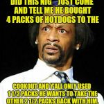 Katt Williams | DID THIS NIG** JUST COME AND TELL ME HE BOUGHT 4 PACKS OF HOTDOGS TO THE COOKOUT AND Y'ALL ONLY USED 1 1/2 PACKS HE WANTS TO TAKE THE OTHER  | image tagged in katt williams | made w/ Imgflip meme maker
