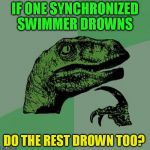 IF ONE SYNCHRONIZED SWIMMER DROWNS DO THE REST DROWN TOO? | image tagged in memes,philosoraptor,funny meme,swimming,drown,deep thoughts | made w/ Imgflip meme maker