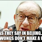 Alan Greenspan Meme | AS THEY SAY IN BEIJING... TWO WONGS DON'T MAKE A WHITE | image tagged in memes,alan greenspan | made w/ Imgflip meme maker