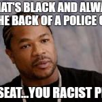 Serious Xzibit Meme | WHAT'S BLACK AND ALWAYS IN THE BACK OF A POLICE CAR? THE SEAT...YOU RACIST PRICK | image tagged in memes,serious xzibit | made w/ Imgflip meme maker