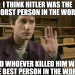 Student | I THINK HITLER WAS THE WORST PERSON IN THE WORLD AND WHOEVER KILLED HIM WAS THE BEST PERSON IN THE WORLD | image tagged in student | made w/ Imgflip meme maker