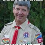 Harmless Scout Leader Meme | HEY! TROOPS GATHER AROUND I HAVE SOME BAD NEWS, THIS IS MY LAST DAY OF THE YEAR... BUT I HAVE SOME GOOD NEWS FOR YOU...PLEASE WELCOME YOUR N | image tagged in memes,harmless scout leader | made w/ Imgflip meme maker