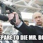 Putin with a gun | PREPARE TO DIE MR. BOND | image tagged in putin with a gun | made w/ Imgflip meme maker