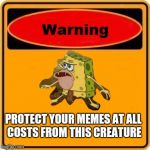I'm not sure how this fad began but it's taking over | PROTECT YOUR MEMES AT ALL COSTS FROM THIS CREATURE | image tagged in memes,warning sign,spongebob | made w/ Imgflip meme maker