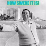jackie gleason | HOW SWEDE IT IS! | image tagged in jackie gleason | made w/ Imgflip meme maker