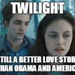 Twilight | TWILIGHT STILL A BETTER LOVE STORY THAN OBAMA AND AMERICA | image tagged in twilight | made w/ Imgflip meme maker