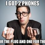Phones | I GOT 2 PHONES ONE FOR THE PLUG AND ONE FOR THE LOAD | image tagged in phones | made w/ Imgflip meme maker