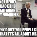 It's all about Ron | I'M NOT READY TO BACK THE LIBERTARIAN PARTY NOMINEES WHY DON'T YOU PEOPLE GET THAT IT'S ALL ABOUT ME? | image tagged in ron paul dissapoint,gary johnson,libertarians | made w/ Imgflip meme maker
