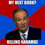 You know that it's coming | MY NEXT BOOK? KILLING HARAMBE | image tagged in memes,bill oreilly,harambe | made w/ Imgflip meme maker
