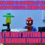Is This Really What Imgflip Is Now? | EVERYONE HERE IS LOOKING AT ALL THESE GORILLA AND POLITICAL MEMES RIGHT NOW, AND I'M JUST SITTING HERE MAKING RANDOM FUNNY MEMES! | image tagged in lego spiderman desk,funny,spiderman,lego,memes,imgflip | made w/ Imgflip meme maker
