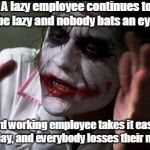 Im the joker | A lazy employee continues to be lazy and nobody bats an eye. A hard working employee takes it easy for one day, and everybody losses their m | image tagged in im the joker | made w/ Imgflip meme maker