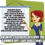 Teacher | PROBLEM OF THE DAY:  IF A TEACHER WORKS 60 HOURS A WEEK FOR 36 WEEKS A YEAR, THIS = 2160 HOURS PER YEAR.    AT OTHER JOBS, EMPLOYEES WORK 40 | image tagged in teacher | made w/ Imgflip meme maker