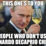 Vladimir Putin Cheers | THIS ONE'S TO YOU PEOPLE WHO DON'T USE LEONARDO DECAPRIO CHEERS | image tagged in vladimir putin cheers,memes | made w/ Imgflip meme maker