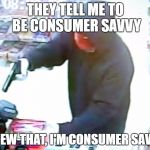 Consumer Savage | THEY TELL ME TO BE CONSUMER SAVVY SCREW THAT, I'M CONSUMER SAVAGE | image tagged in armed robbery | made w/ Imgflip meme maker