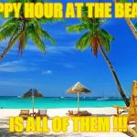 BeachPeace | HAPPY HOUR AT THE BEACH IS ALL OF THEM !!! | image tagged in beachpeace | made w/ Imgflip meme maker