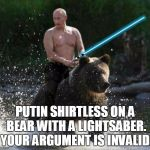 Putin on a bear with a lightsaber | PUTIN SHIRTLESS ON A BEAR WITH A LIGHTSABER. YOUR ARGUMENT IS INVALID. | image tagged in putin,bear,your argument is invalid,lightsaber | made w/ Imgflip meme maker