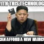Kim Jong Un | WITH THIS TECHNOLOGY I CAN AFFORD A NEW HAIRCUT | image tagged in kim jong un | made w/ Imgflip meme maker