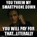 Liam Neeson Taken Meme | YOU THREW MY SMARTPHONE DOWN YOU WILL PAY FOR THAT...LITERALLY | image tagged in memes,liam neeson taken | made w/ Imgflip meme maker