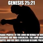 houseofprayer praying man | GENESIS 25:21 ISAAC PRAYED TO THE LORD ON BEHALF OF HIS WIFE, BECAUSE SHE WAS CHILDLESS. THE LORD ANSWERED HIS PRAYER, AND HIS WIFE REBEKAH  | image tagged in houseofprayer praying man | made w/ Imgflip meme maker