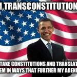 Well, this explains it! | I'M TRANSCONSTITUTIONAL I TAKE CONSTITUTIONS AND TRANSLATE THEM IN WAYS THAT FURTHER MY AGENDAS | image tagged in memes,obama,funny | made w/ Imgflip meme maker