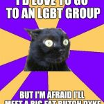 Social Anxiety Cat | I'D LOVE TO GO TO AN LGBT GROUP BUT I'M AFRAID I'LL MEET A BIG FAT BUTCH DYKE | image tagged in social anxiety cat | made w/ Imgflip meme maker