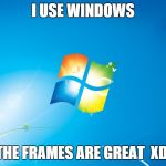windows | I USE WINDOWS THE FRAMES ARE GREAT XD | image tagged in windows | made w/ Imgflip meme maker