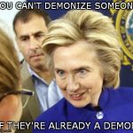 demonology | YOU CAN'T DEMONIZE SOMEONE IF THEY'RE ALREADY A DEMON | image tagged in hillary clinton | made w/ Imgflip meme maker