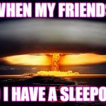 Nuclear Explosion | WHEN MY FRIENDS AND I HAVE A SLEEPOVER | image tagged in nuclear explosion | made w/ Imgflip meme maker