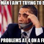 Obama Phone | LOOK MAN I AIN'T TRYING TO SOLVE YOUR PROBLEMS AT 4 ON A FRIDAY | image tagged in obama phone | made w/ Imgflip meme maker