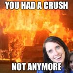 Overly Attached Girlfriend with Disaster Girl | YOU HAD A CRUSH NOT ANYMORE | image tagged in overly attached girlfriend with disaster girl | made w/ Imgflip meme maker