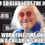 Jimmy Savile | I'M SO GLAD I GOT THE JOB TO WORK FULL TIME ON MY ON IN A CHILDREN'S NURSERY | image tagged in jimmy savile | made w/ Imgflip meme maker
