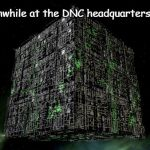 BNC | Meanwhile at the DNC headquarters... | image tagged in borgdnc,dnc,bernieor,hillary clinton | made w/ Imgflip meme maker
