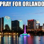 PRAY FOR ORLANDO | image tagged in orlando | made w/ Imgflip meme maker