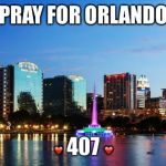 PRAY FOR ORLANDO ❤️ 407 ❤️ | image tagged in orlando | made w/ Imgflip meme maker