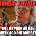 Madea Gun | MONDAY AT WORK TELL ME YOUR AD RAN A  WEEK AGO ONE MORE TIME | image tagged in madea gun | made w/ Imgflip meme maker
