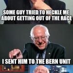 Bad Pun Bernie | SOME GUY TRIED TO HECKLE ME ABOUT GETTING OUT OF THE RACE I SENT HIM TO THE BERN UNIT | image tagged in bad pun bernie | made w/ Imgflip meme maker