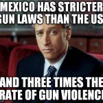 Mexico Gun Control | MEXICO HAS STRICTER GUN LAWS THAN THE USA AND THREE TIMES THE RATE OF GUN VIOLENCE | image tagged in memes,jon stewart skeptical,gun control,mexico | made w/ Imgflip meme maker